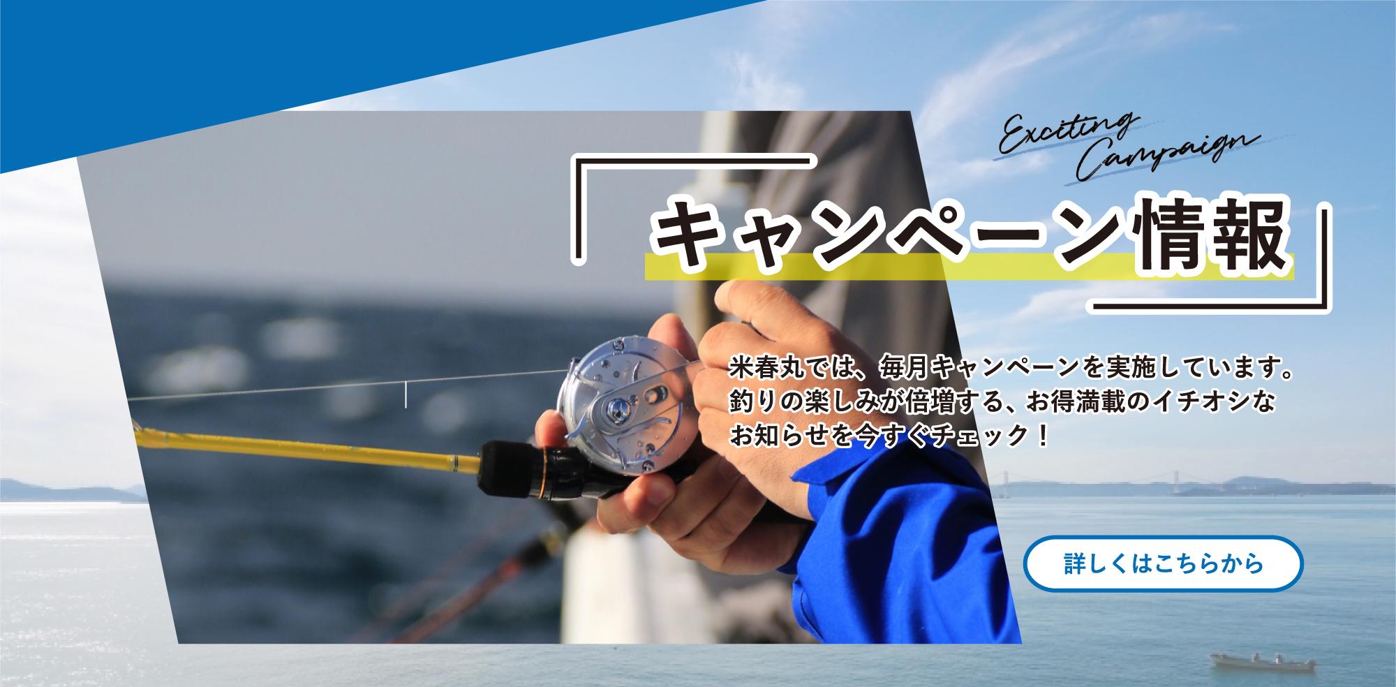 米春丸では、毎月キャンペーンを実施しています。釣りの楽しみが倍増する、 お得満載のイチオシなお知らせを今すぐチェック!